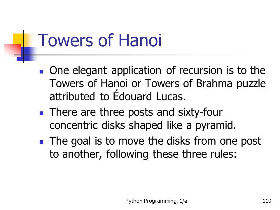 Towers of Hanoi One elegant application of recursion is to the Towers of Hanoi or Towers of Brahma puzzle attributed to Édouard Lucas.