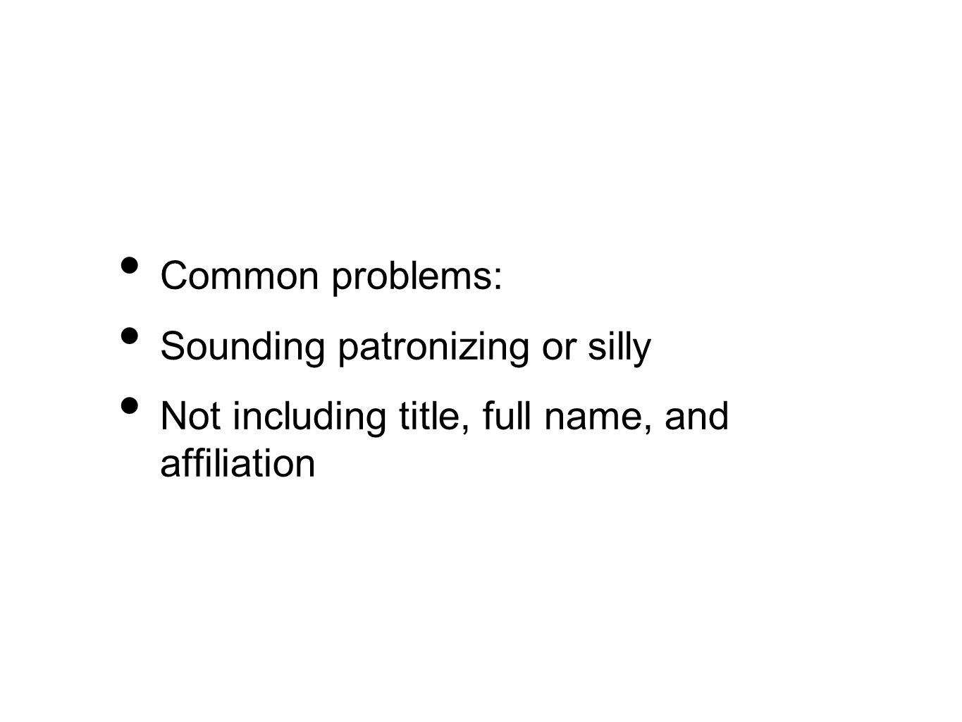 Common problems: Sounding patronizing or silly Not including title, full name, and affiliation