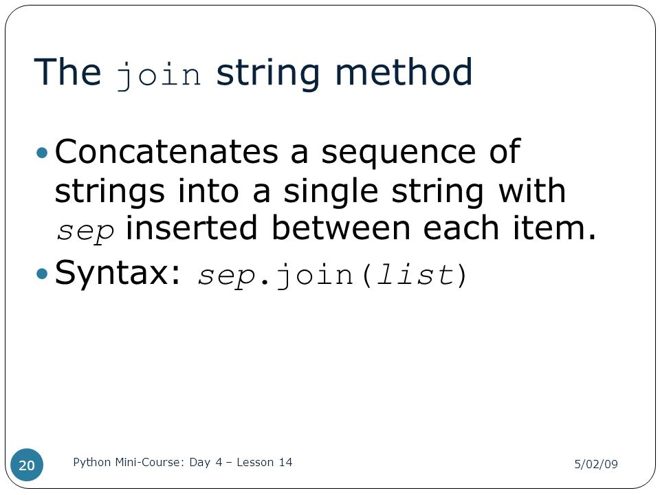 The join string method Concatenates a sequence of strings into a single string with sep inserted between each item.