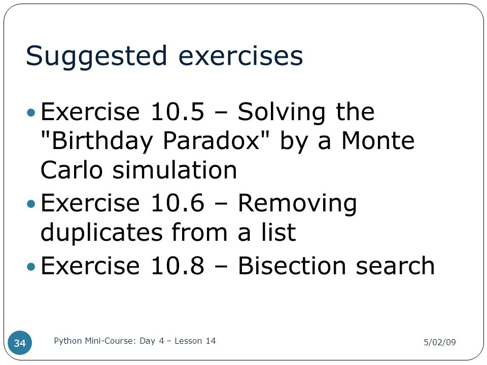 Suggested exercises Exercise 10.5 – Solving the Birthday Paradox by a Monte Carlo simulation. Exercise 10.6 – Removing duplicates from a list.