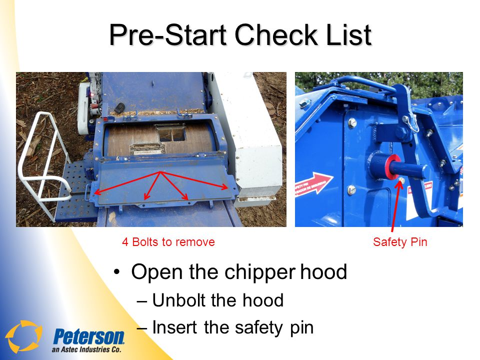 Pre-Start Check List Open the chipper hood Unbolt the hood