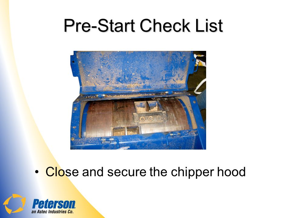 Pre-Start Check List Close and secure the chipper hood