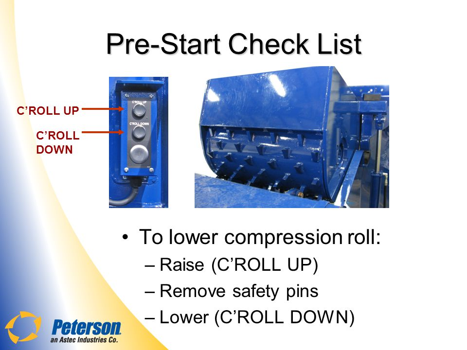 Pre-Start Check List To lower compression roll: Raise (C'ROLL UP)