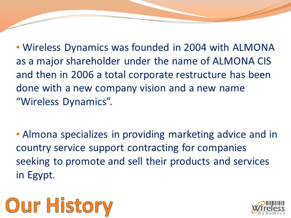Wireless Dynamics was founded in 2004 with ALMONA as a major shareholder under the name of ALMONA CIS and then in 2006 a total corporate restructure has been done with a new company vision and a new name Wireless Dynamics .