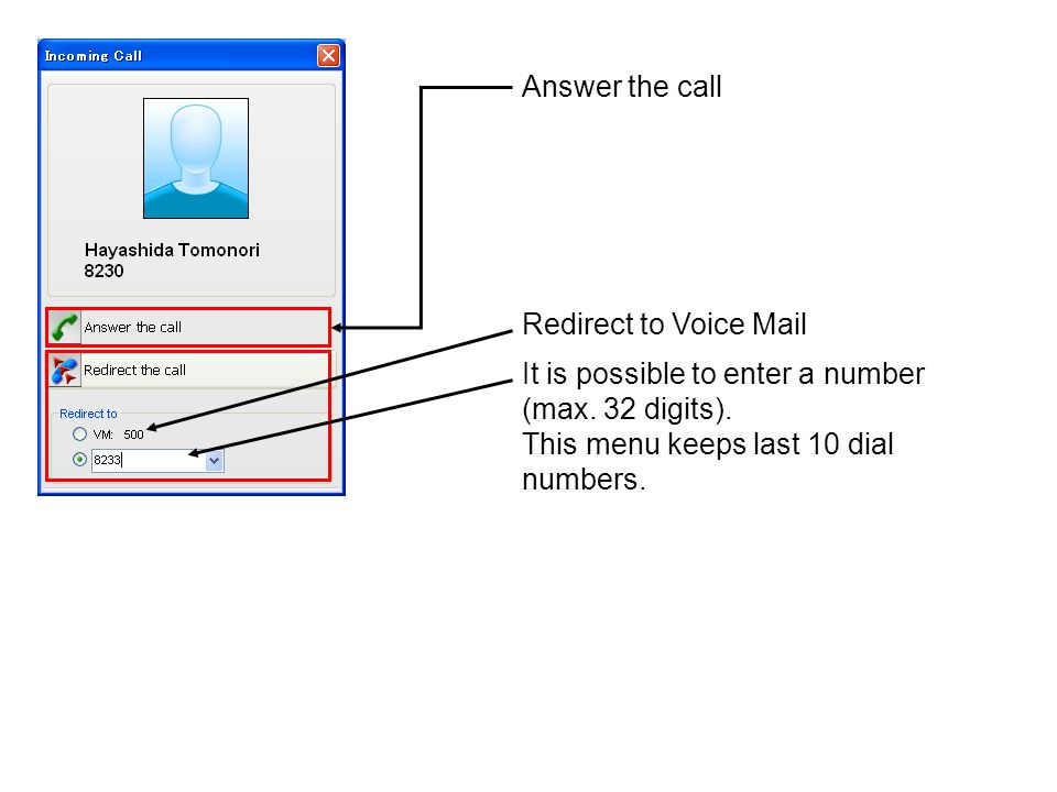 Answer the call Redirect to Voice Mail. It is possible to enter a number (max.