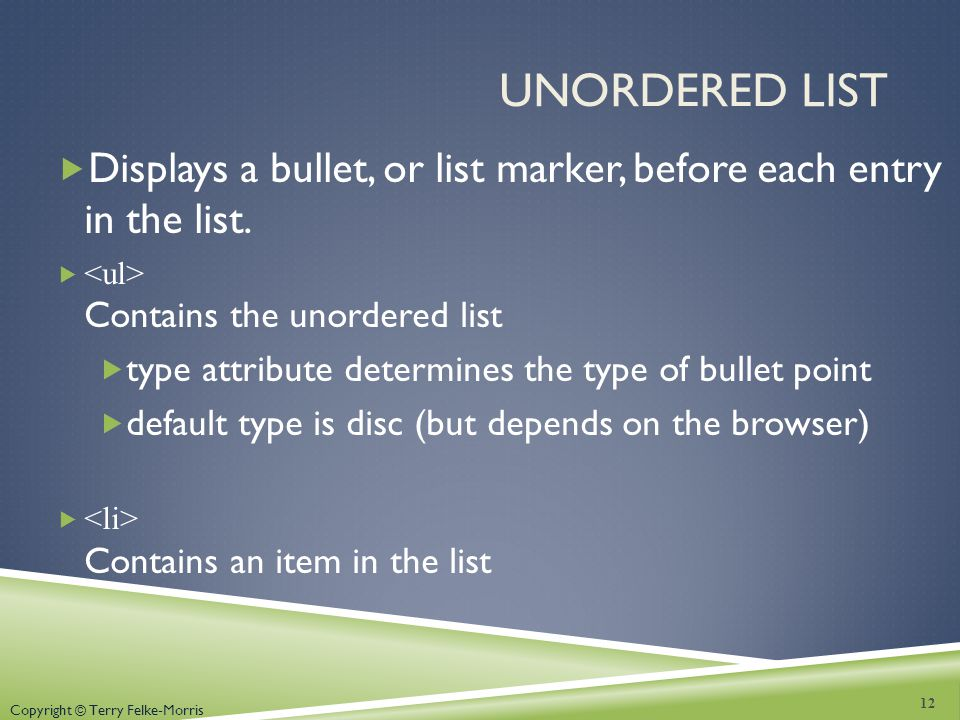 Unordered List Displays a bullet, or list marker, before each entry in the list. <ul> Contains the unordered list.
