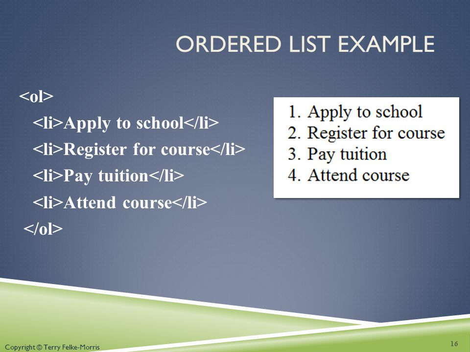 Ordered List Example <ol> <li>Apply to school</li> <li>Register for course</li> <li>Pay tuition</li> <li>Attend course</li> </ol>