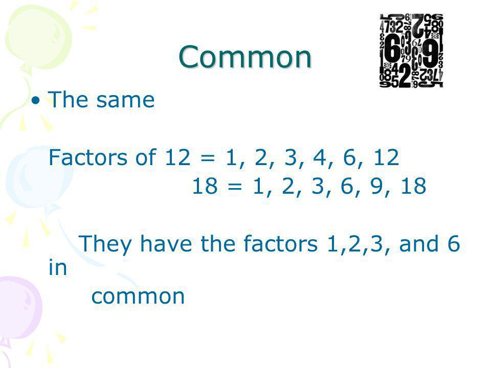 Common The same Factors of 12 = 1, 2, 3, 4, 6, 12