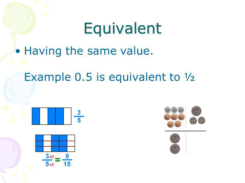Equivalent Having the same value. Example 0.5 is equivalent to ½
