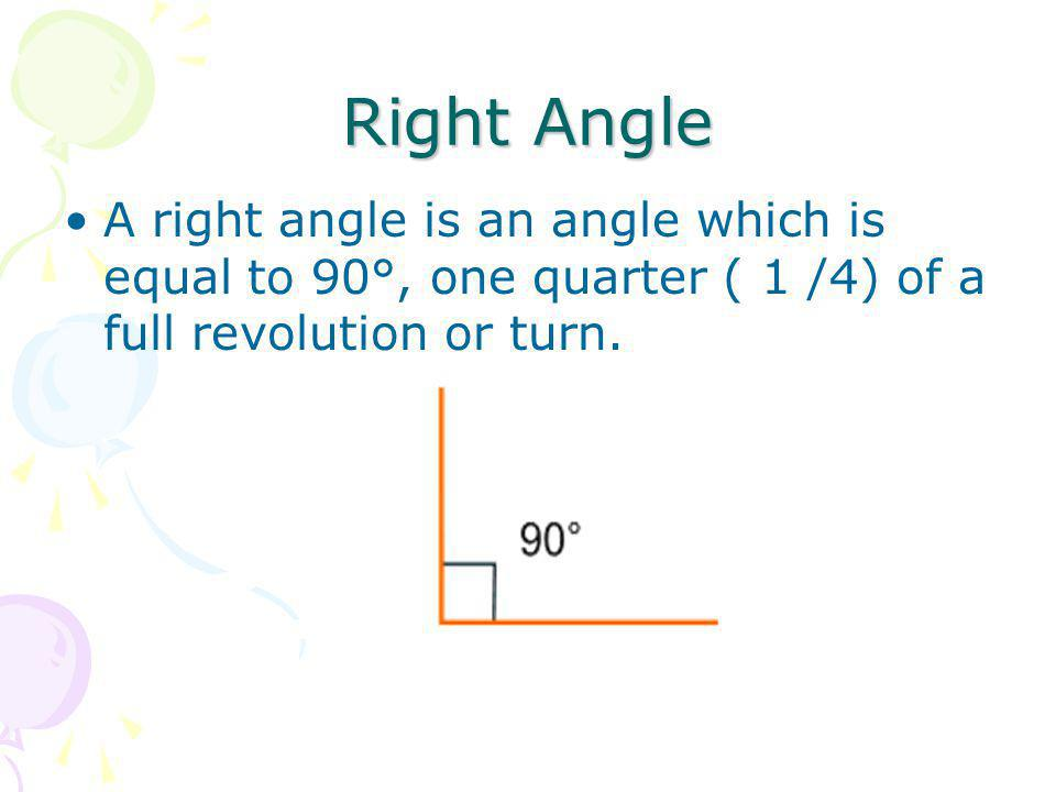 Right Angle A right angle is an angle which is equal to 90°, one quarter ( 1 /4) of a full revolution or turn.
