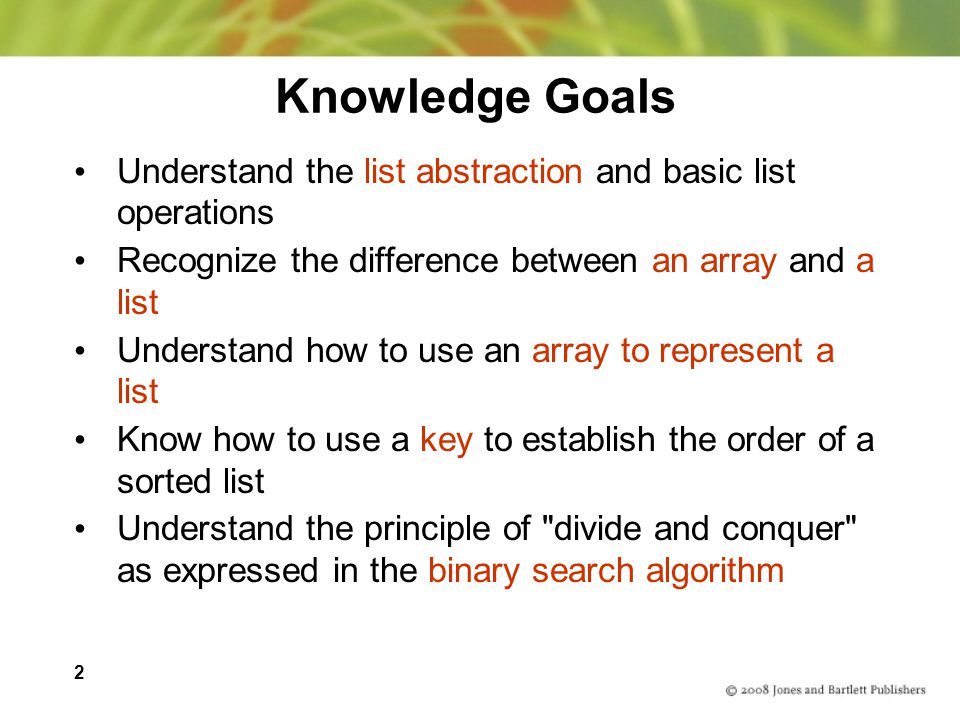 Knowledge Goals Understand the list abstraction and basic list operations. Recognize the difference between an array and a list.