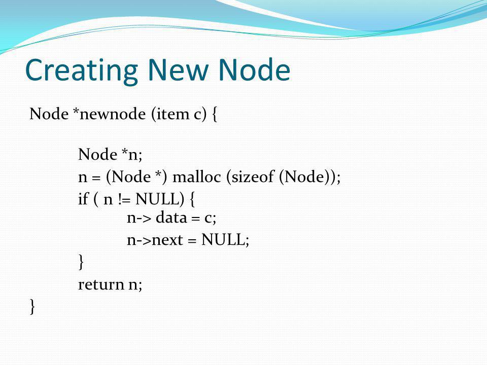 Creating New Node Node *newnode (item c) { Node *n; n = (Node *) malloc (sizeof (Node)); if ( n != NULL) { n-> data = c; n->next = NULL; } return n;