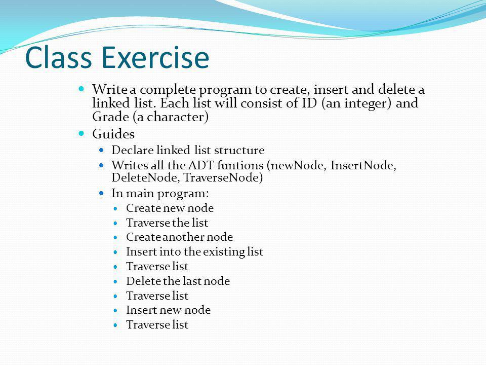 Class Exercise Write a complete program to create, insert and delete a linked list. Each list will consist of ID (an integer) and Grade (a character)