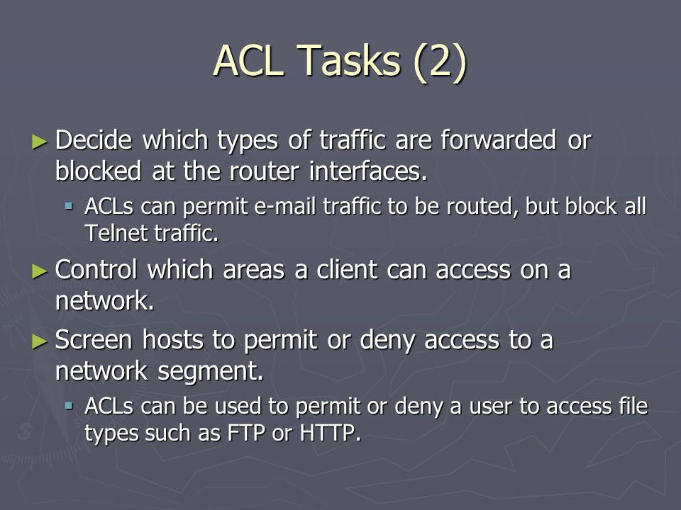 ACL Tasks (2) Decide which types of traffic are forwarded or blocked at the router interfaces.