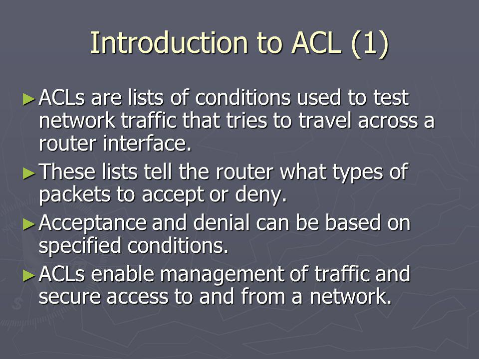 Introduction to ACL (1) ACLs are lists of conditions used to test network traffic that tries to travel across a router interface.