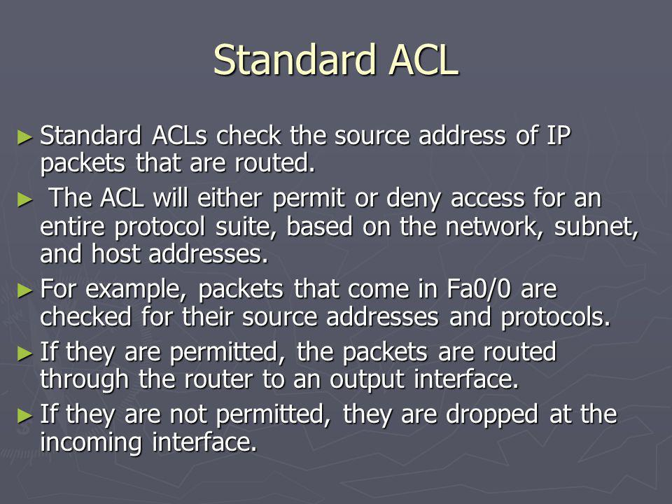 Standard ACL Standard ACLs check the source address of IP packets that are routed.