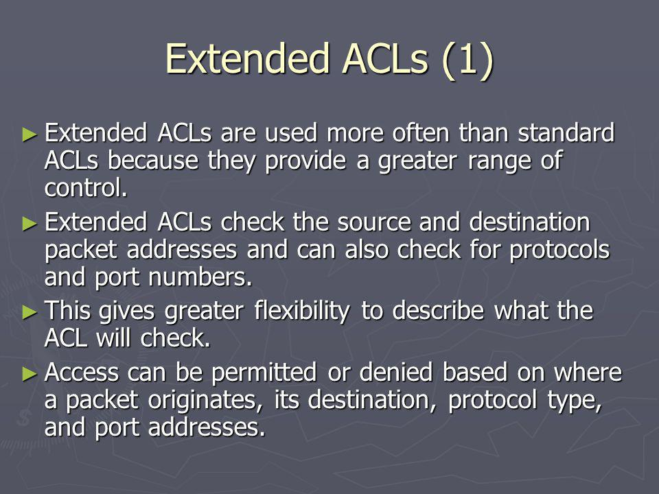 Extended ACLs (1) Extended ACLs are used more often than standard ACLs because they provide a greater range of control.