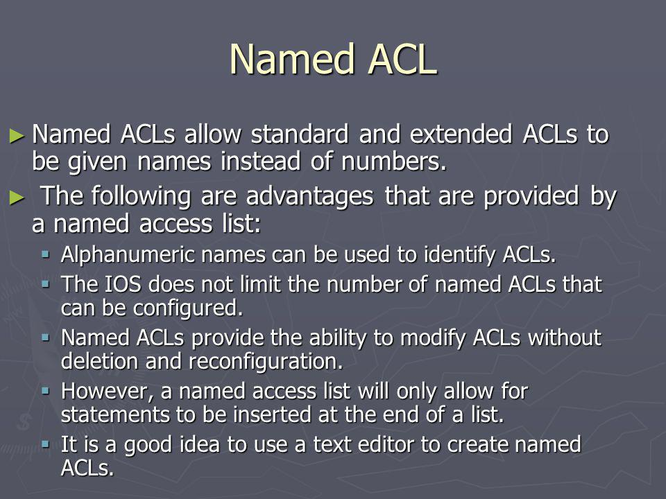Named ACL Named ACLs allow standard and extended ACLs to be given names instead of numbers.