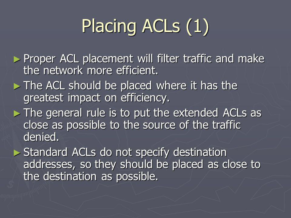 Placing ACLs (1) Proper ACL placement will filter traffic and make the network more efficient.