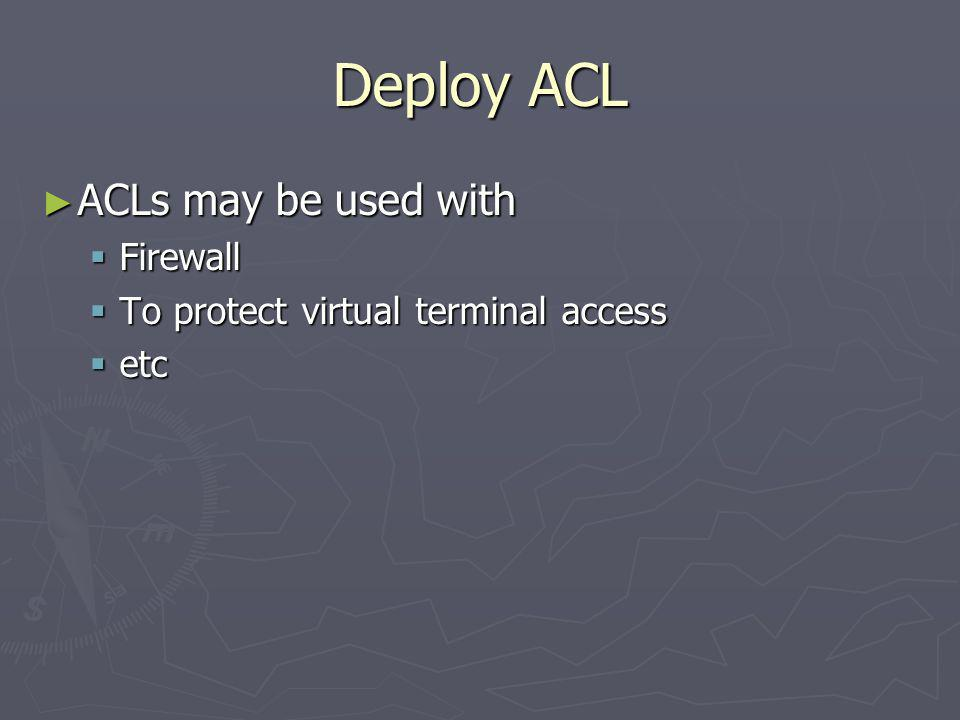 Deploy ACL ACLs may be used with Firewall