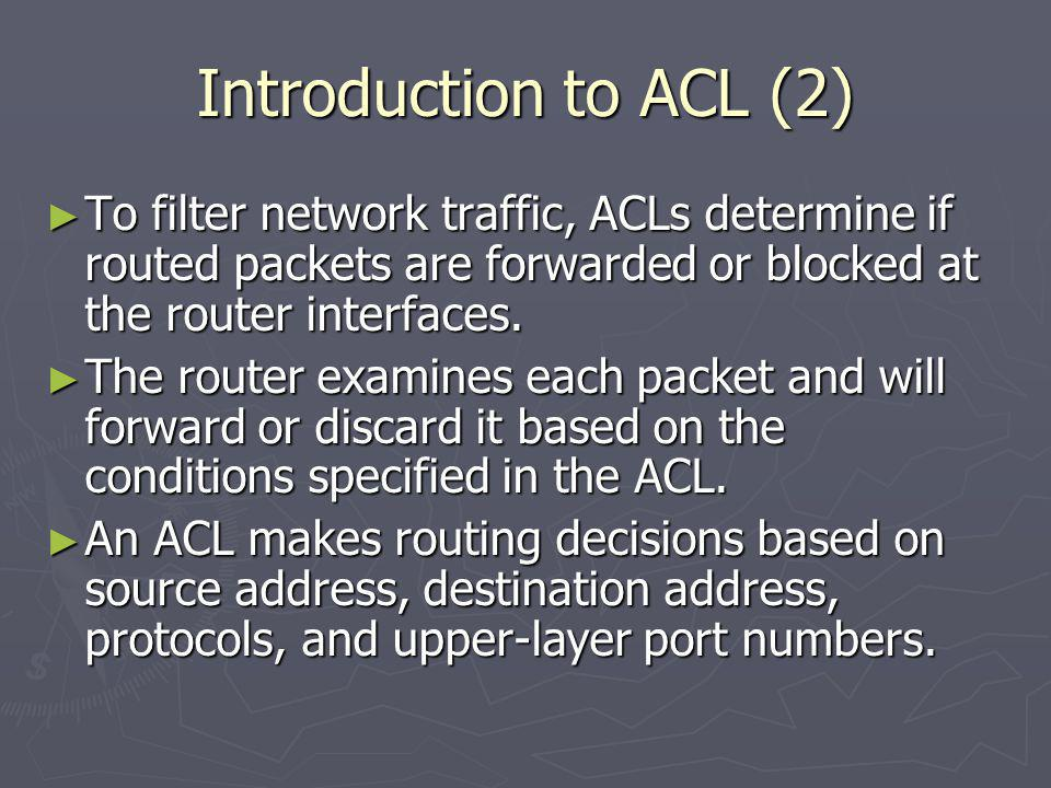 Introduction to ACL (2) To filter network traffic, ACLs determine if routed packets are forwarded or blocked at the router interfaces.