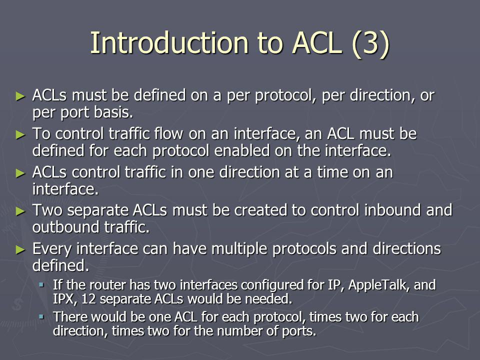Introduction to ACL (3) ACLs must be defined on a per protocol, per direction, or per port basis.