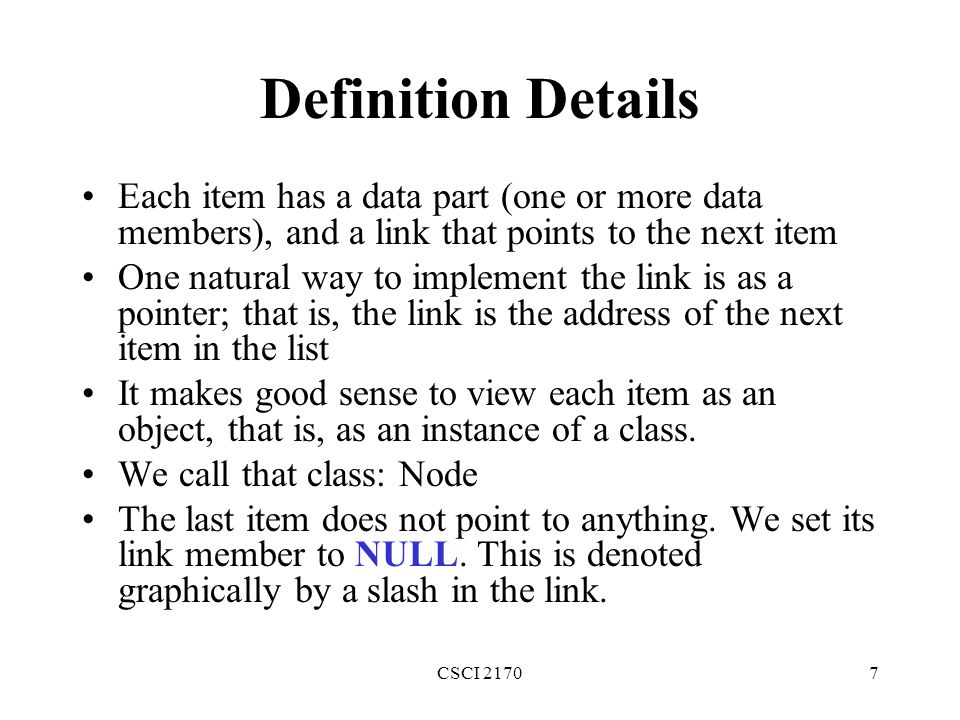 Definition Details Each item has a data part (one or more data members), and a link that points to the next item.