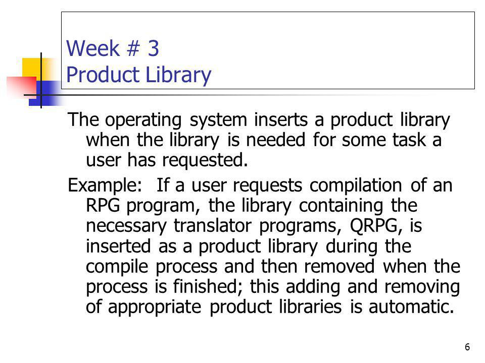 Week # 3 Product Library The operating system inserts a product library when the library is needed for some task a user has requested.