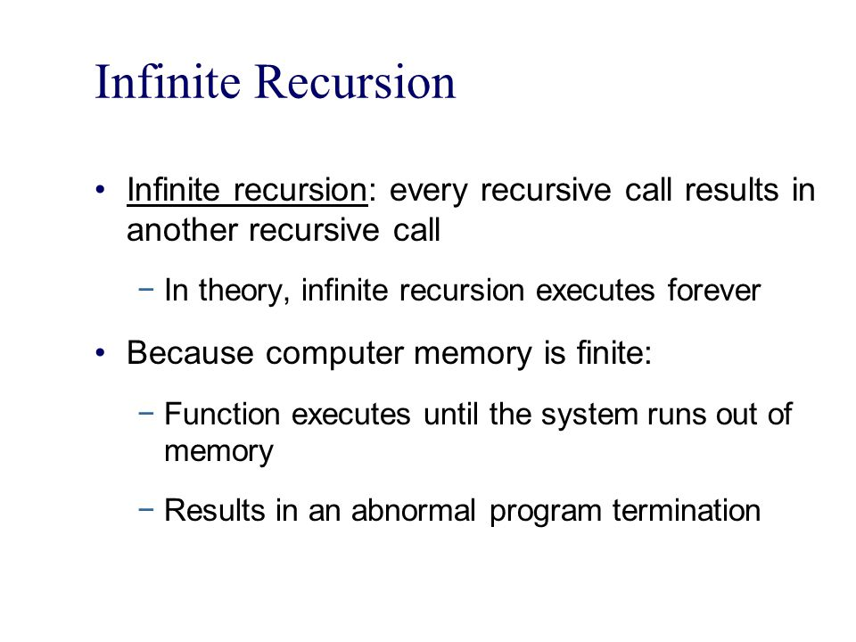 Infinite Recursion Infinite recursion: every recursive call results in another recursive call. In theory, infinite recursion executes forever.