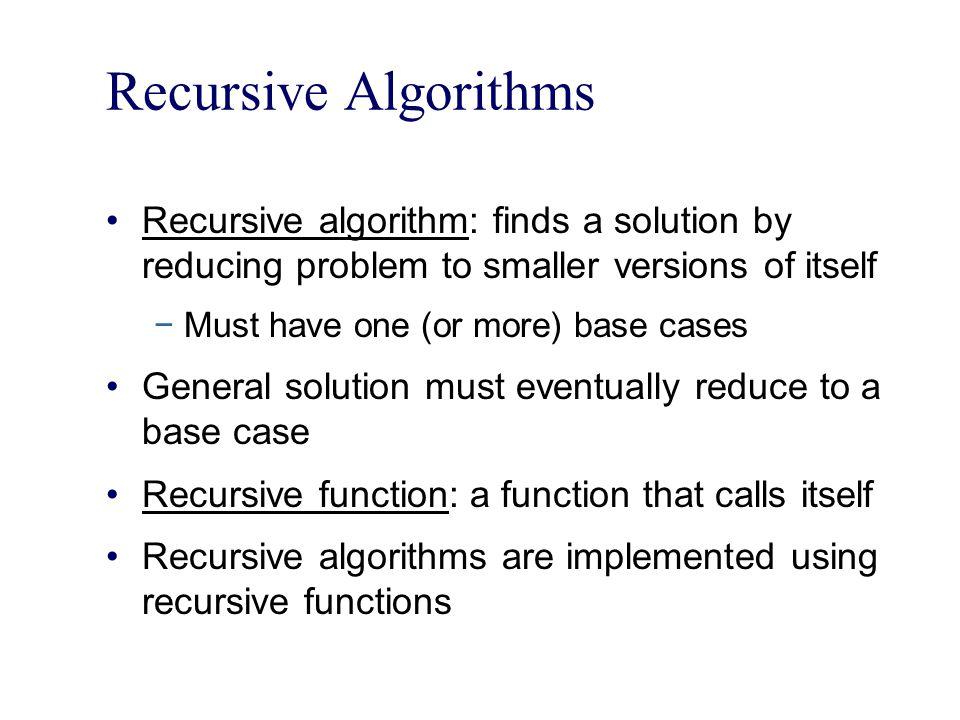 Recursive Algorithms Recursive algorithm: finds a solution by reducing problem to smaller versions of itself.