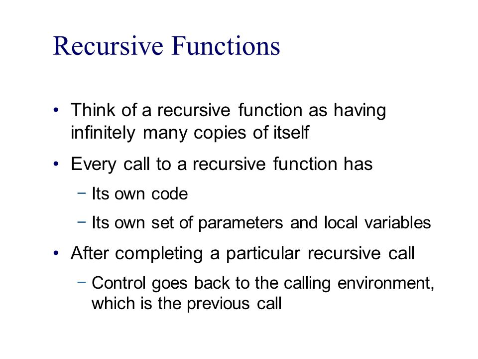 Recursive Functions Think of a recursive function as having infinitely many copies of itself. Every call to a recursive function has.