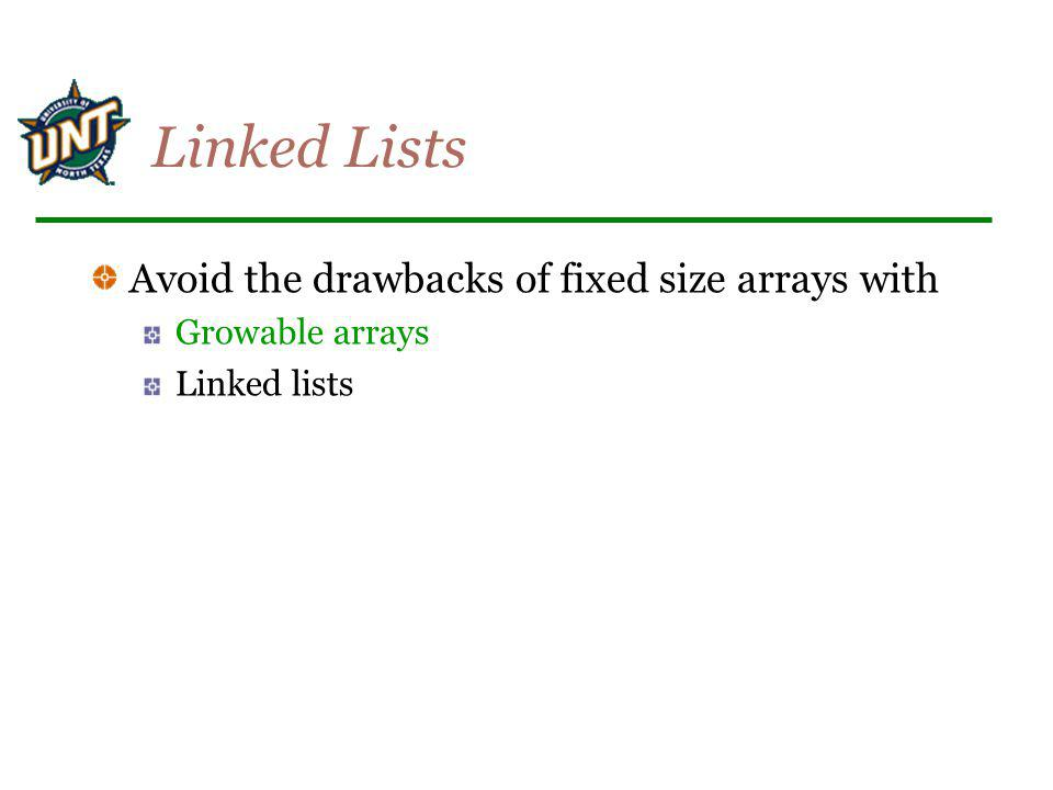 Linked Lists Avoid the drawbacks of fixed size arrays with