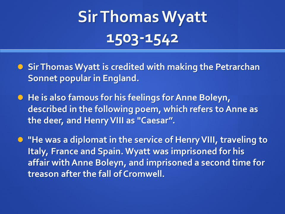 Sir Thomas Wyatt 1503-1542 Sir Thomas Wyatt is credited with making the Petrarchan Sonnet popular in England.