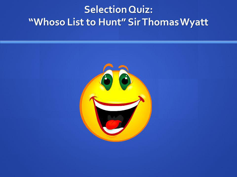 Selection Quiz: Whoso List to Hunt Sir Thomas Wyatt