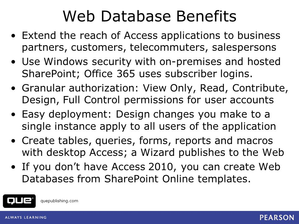 Web Database Benefits Extend the reach of Access applications to business partners, customers, telecommuters, salespersons.