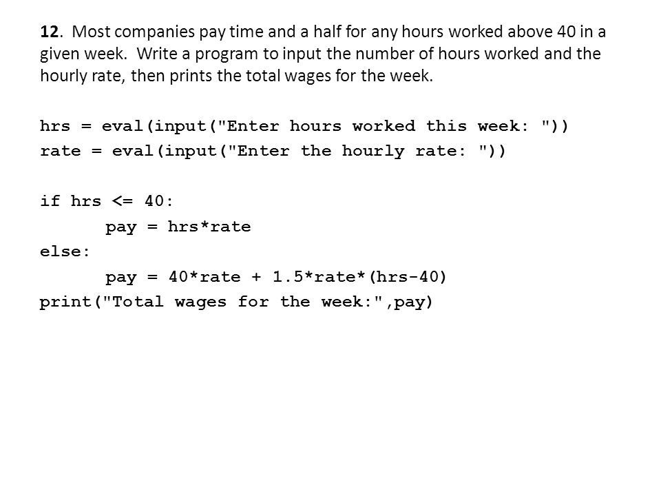 12. Most companies pay time and a half for any hours worked above 40 in a given week. Write a program to input the number of hours worked and the hourly rate, then prints the total wages for the week.