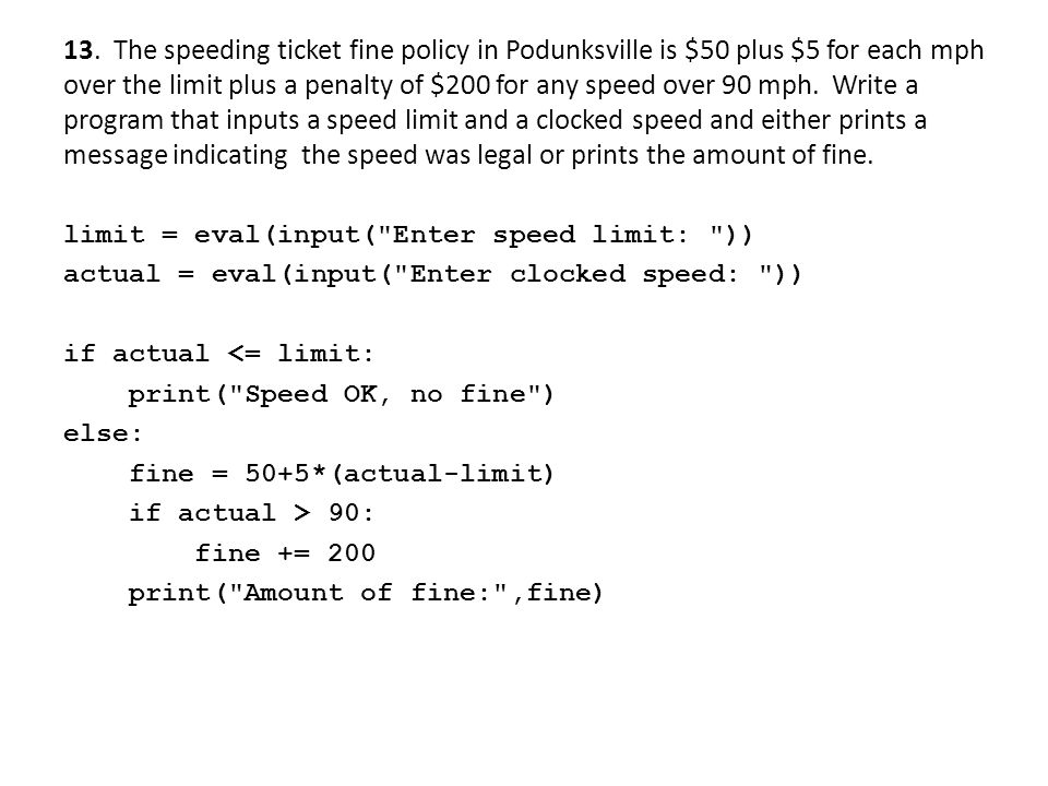 13. The speeding ticket fine policy in Podunksville is $50 plus $5 for each mph over the limit plus a penalty of $200 for any speed over 90 mph. Write a program that inputs a speed limit and a clocked speed and either prints a message indicating the speed was legal or prints the amount of fine.