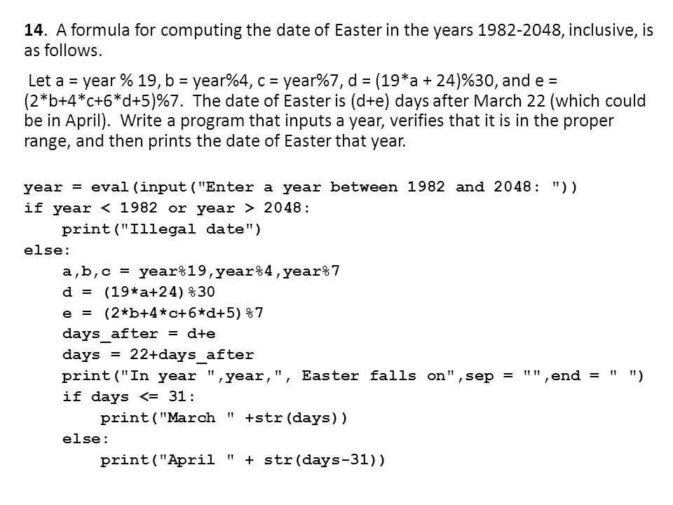 14. A formula for computing the date of Easter in the years 1982-2048, inclusive, is as follows. Let a = year % 19, b = year%4, c = year%7, d = (19*a + 24)%30, and e = (2*b+4*c+6*d+5)%7. The date of Easter is (d+e) days after March 22 (which could be in April). Write a program that inputs a year, verifies that it is in the proper range, and then prints the date of Easter that year.
