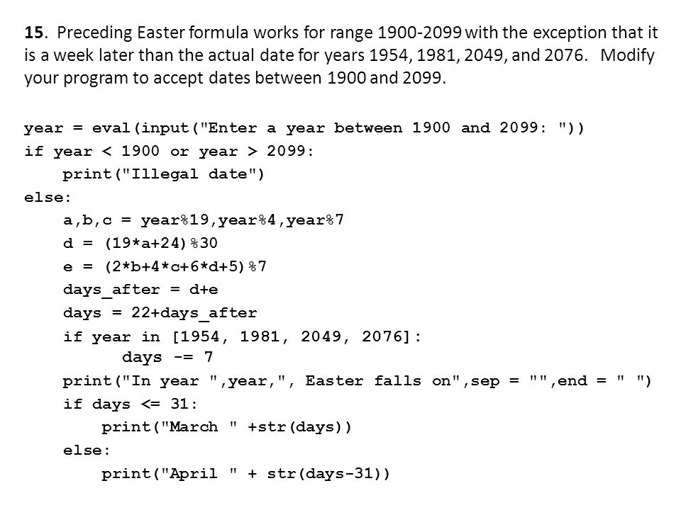 15. Preceding Easter formula works for range 1900-2099 with the exception that it is a week later than the actual date for years 1954, 1981, 2049, and 2076. Modify your program to accept dates between 1900 and 2099.