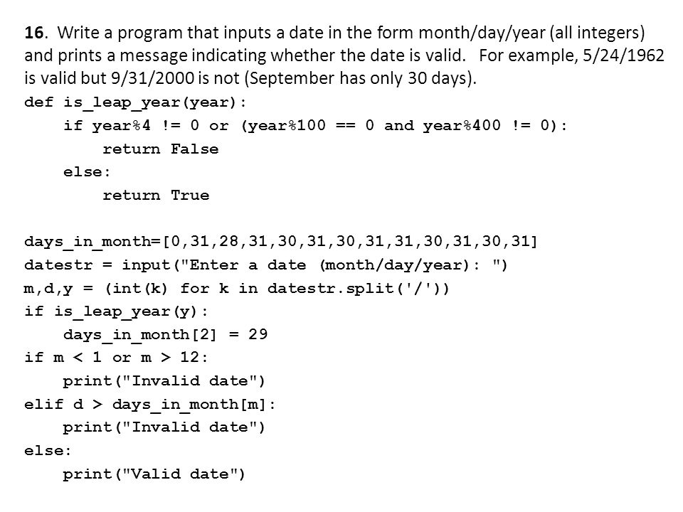 16. Write a program that inputs a date in the form month/day/year (all integers) and prints a message indicating whether the date is valid. For example, 5/24/1962 is valid but 9/31/2000 is not (September has only 30 days).