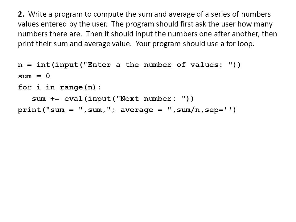 2. Write a program to compute the sum and average of a series of numbers values entered by the user. The program should first ask the user how many numbers there are. Then it should input the numbers one after another, then print their sum and average value. Your program should use a for loop.