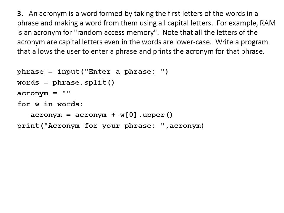 3. An acronym is a word formed by taking the first letters of the words in a phrase and making a word from them using all capital letters. For example, RAM is an acronym for random access memory . Note that all the letters of the acronym are capital letters even in the words are lower-case. Write a program that allows the user to enter a phrase and prints the acronym for that phrase.