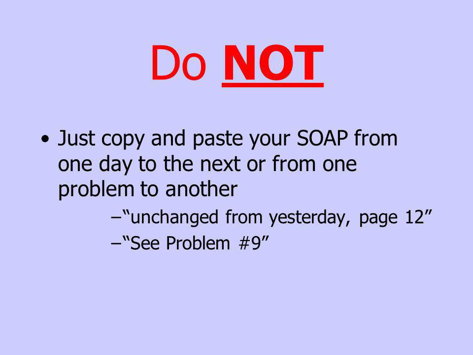 Do NOT Just copy and paste your SOAP from one day to the next or from one problem to another. unchanged from yesterday, page 12