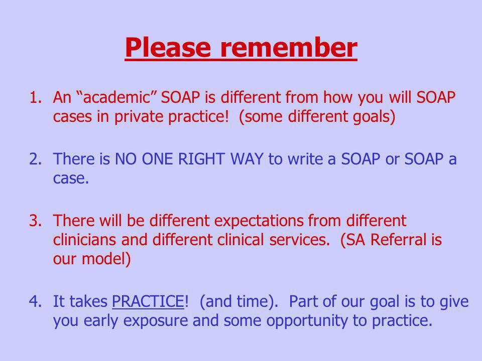 Please remember An academic SOAP is different from how you will SOAP cases in private practice! (some different goals)