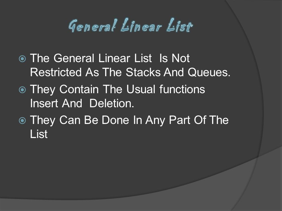 General Linear List The General Linear List Is Not Restricted As The Stacks And Queues. They Contain The Usual functions Insert And Deletion.