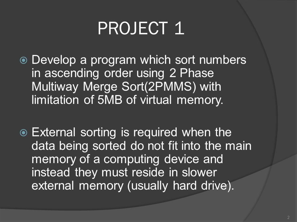PROJECT 1 Develop a program which sort numbers in ascending order using 2 Phase Multiway Merge Sort(2PMMS) with limitation of 5MB of virtual memory.