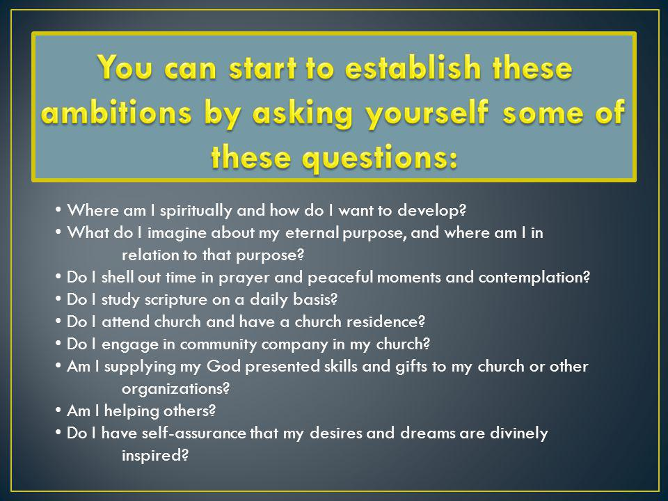 You can start to establish these ambitions by asking yourself some of these questions: