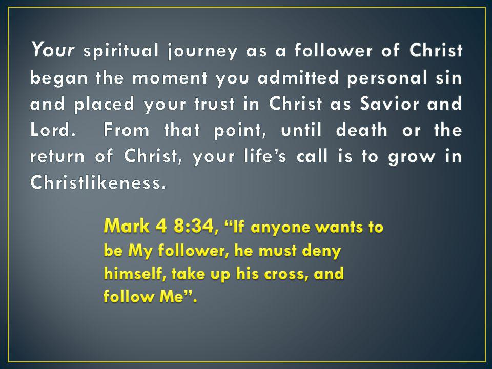 Your spiritual journey as a follower of Christ began the moment you admitted personal sin and placed your trust in Christ as Savior and Lord. From that point, until death or the return of Christ, your life's call is to grow in Christlikeness.