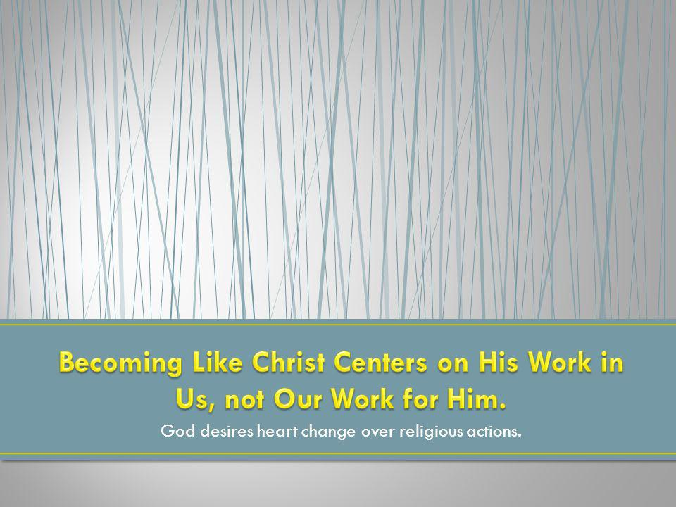 Becoming Like Christ Centers on His Work in Us, not Our Work for Him.