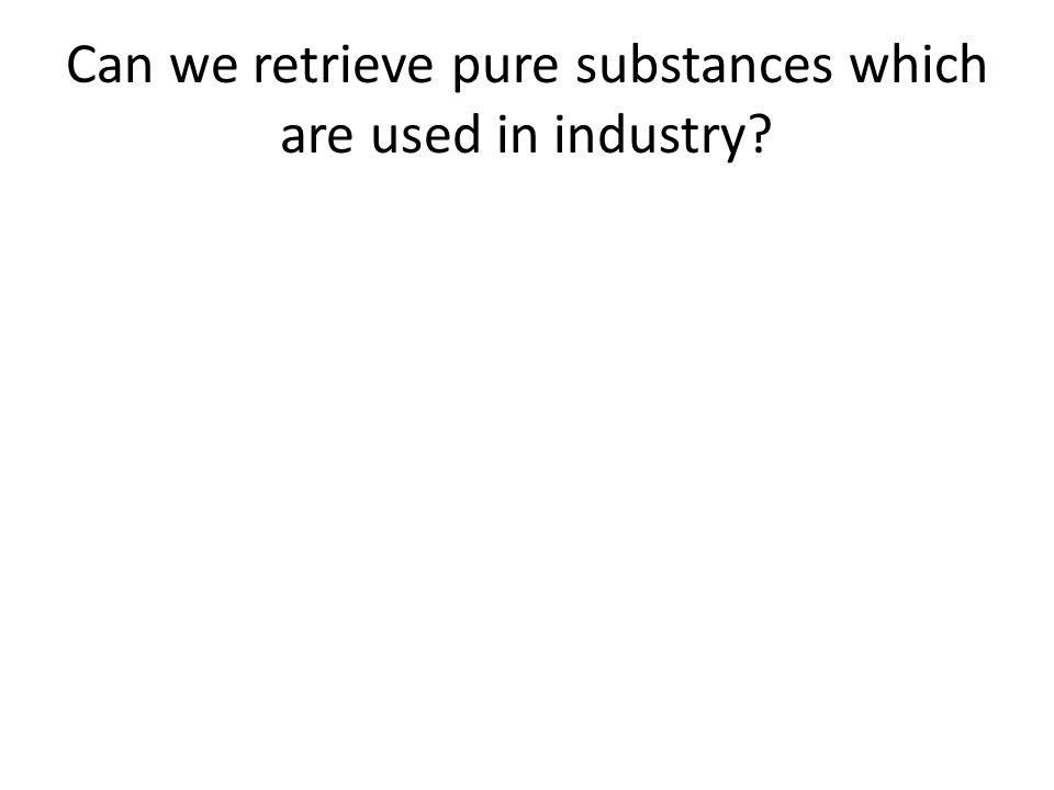 Can we retrieve pure substances which are used in industry